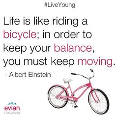 """Life is like riding a bicycle; in order to keep your balance, you must keep moving."" - Einstein 