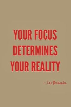 Your Focus determines your reality - Leo Babauta