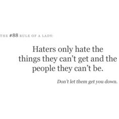 Haters only hate the things they can't get and the people they can't be