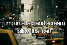 "Jump in a taxi and scream ""follow that taxi"""