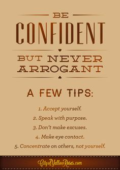Confidence NOT Arrogance!!!! There's a big difference, gentlemen. One's a turn on for me....the other's a turn off