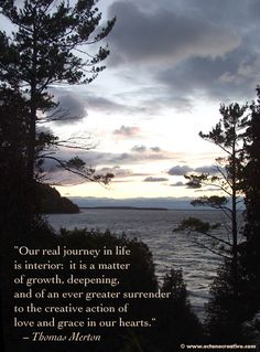 "thomas merton : ""Our real journey in life is interior: it is a matter of growth, deepening, and of an ever greater surrender to the creative action of love and grace in our hearts."""