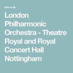 London Philharmonic Orchestra - Theatre Royal and Royal Concert Hall Nottingham