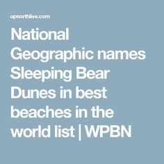National Geographic names Sleeping Bear Dunes in best beaches in the world list   WPBN
