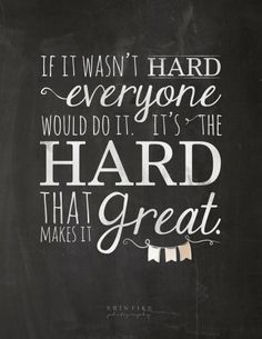 If it wasn't hard everyone would do it. It's the hard that makes it great