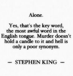 Alone... Ye, that's the key word, the most awful word in the English tongue. Murder doesn't hold a candle to it and hell is only a poor synonym. ~ Stephen King