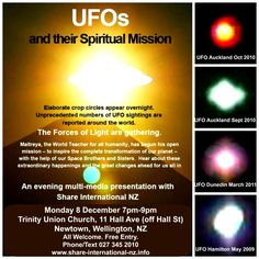 UFOs & Their Spiritual Mission: an evening multimedia presentation with Share International NZ. Monday 8 December @ 7pm-9pm. Elaborate crop circles appear overnight. Unprecedented numbers of UFO sightings are reported around the world. The Forces of Light are gathering. Hear about these extraordinary happenings and the great changes ahead. All welcome. Free entry. #ShareInternationalNZ #UFOs #Maitreya #Wellington #tweet #follow