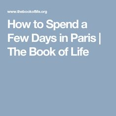 How to Spend a Few Days in Paris | The Book of Life