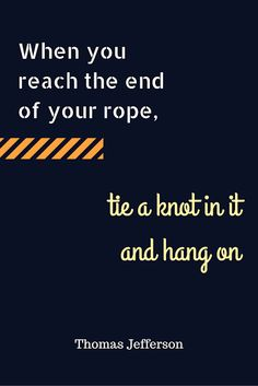 Inspirational Quote by Thomas Jefferson - When you reach the end of your rope, tie a knot in it and hang on