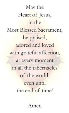 May The Heart of Jesus, in The Most Blessed Sacrament, be praised, adored and loved with grateful affection, at every moment in all the tabernacles of the world, even until the end of time!  Amen.