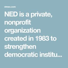 NED is a private, nonprofit organization created in 1983 to strengthen democratic institutions around the world through nongovernmental efforts.