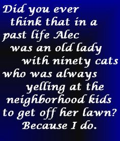 """""""Did you ever think that in a past life, Alec was an old lady with ninety cats who was always yelling at the neighborhood kids to get off her lawn?"""" hahahaha - Jace talking about Alec"""
