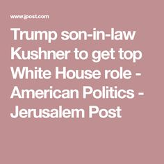 Trump son-in-law Kushner to get top White House role - American Politics - Jerusalem Post