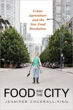 {Food and the City: Urban Agriculture and the New Food Revolution} by Jennifer Cockrall-King