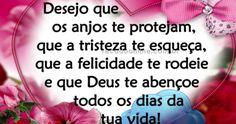 Desejo que os anjos te protejam, que a tristeza te esqueça, que a felicidade te rodeie e que Deus te abençoe todos os dias da tua vida!