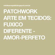 PATCHWORK ARTE EM TECIDOS: FUXICO DIFERENTE - AMOR-PERFETO