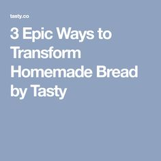 3 Epic Ways to Transform Homemade Bread by Tasty