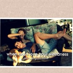 When boys love your weirdness Things boys do we love..
