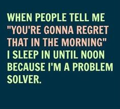 """When people tell me 'You're gonna regret that in the morning', I sleep in until noon - because I'm a problem solver."" #wisdom #quote"