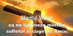 Sfantul Victor sa ne lumineze mintea, sufletul si cugetul! Amin.