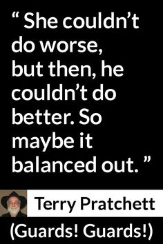 Terry Pratchett - Guards! Guards! - She couldn't do worse, but then, he couldn't do better. So maybe it balanced out.