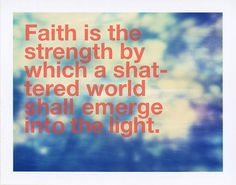 """""""Faith is the strength by which a shattered world shall emerge into the light."""" July19, 2010 by Parker Fitzgerald, via Flickr"""