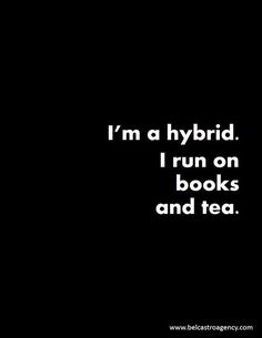 Perhaps it should say.....I'm a hybrid. I run on love, books, wine, art, music, films, Peroni or tea.... ;-)