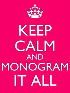 KEEP CALM AND MONOGRAM IT ALL ~ fits me about now. I'm monogram obsessed