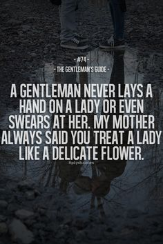 """A gentleman never lays a hand on a lady or even swears at her. My mother always said you treat a lady like a delicate flower."" Yes"