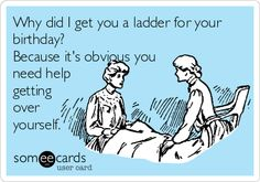 Why did I get you a ladder for your birthday? Because it's obvious you need help getting over yourself.