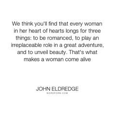 """John Eldredge - """"We think you'll find that every woman in her heart of hearts longs for three things:..."""". life, inspirational, love"""