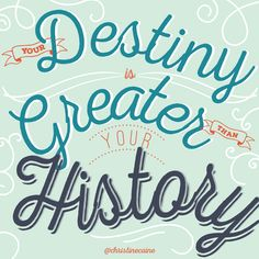 Your destiny is greater than your history.
