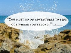 """You must go on adventures to find out where you belong."" Sue Fitzmaurice"