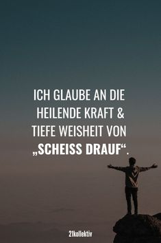 """Sprüche für jede Lebenslage I believe in the healing power and deep wisdom of """"shit on it"""" New beautiful sayings, great quotes, inspiring wisdom and more every day!"""