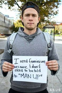 """I need feminism because I don't need to be told to """"Man Up."""":"""