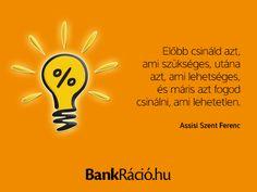 Előbb csináld azt, ami szükséges, utána azt, ami lehetséges, és máris azt fogod csinálni, ami lehetetlen. - Assisi Szent Ferenc, www.bankracio.hu idézet