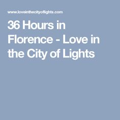 36 Hours in Florence - Love in the City of Lights