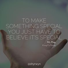 To make something special you just have to believe it's special