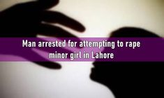 Man arrested for attempting to rape minor girl in Lahore