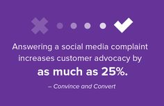Dealing with social media complaints can quickly and effectively increase customer advocacy by 25%.