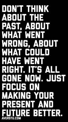 Don't think about the past, about what went wrong, about what could have went right. It's all gone now. Just focus on making your present and future better. Great Quotes, Tech Companies, Company Logo