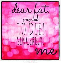 Dear fat, prepare to die. Sincerely, me. Picture Quotes.