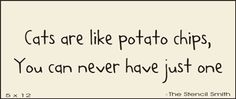 Cats are like potato chips...actually,  this sign hangs on my kitchen wall :)