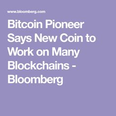 Bitcoin Pioneer Says New Coin to Work on Many Blockchains - Bloomberg