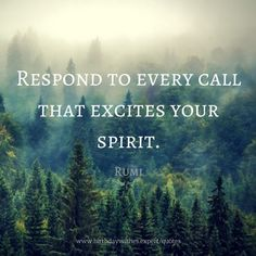 Respond to every call that excites your spirit.  - Rumi - Witness: I want to tell what the forests were like/I will have to speak in a forgotten language - W. S. Merwin, The Rain in the Trees