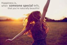 Happiness is, when someone special tells that you're naturally beautiful.
