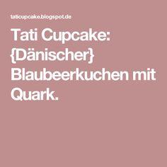 Tati Cupcake: {Dänischer} Blaubeerkuchen mit Quark.