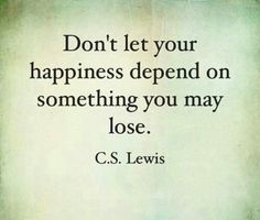 Don't let your happiness depend on something you may lose.
