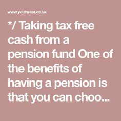 */ Taking tax free cash from a pension fund One of the benefits of having a pension is that you can choose to take a tax free amount (usually 25% of the pot) from age 55. There are four ways of doing this: 1. Take the tax free cash only