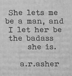 """She let me be a man and I let her be the badass she is"" a.r.asher ~ now that I'm out of my 20s I'm understanding you don't have to deny another person's strength to embrace your own. Respect who he/she is. Know when to lay back and let them shine. Have confidence that they will do the same for you. Find the yin to your yang. It's about balance of male and female energy (regardless of gender), not about winning and losing."
